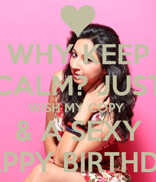 Sexy Birthday Wish  WHY KEEP CALM JUST WISH MY COPY & A Y HAPPY BIRTHDAY