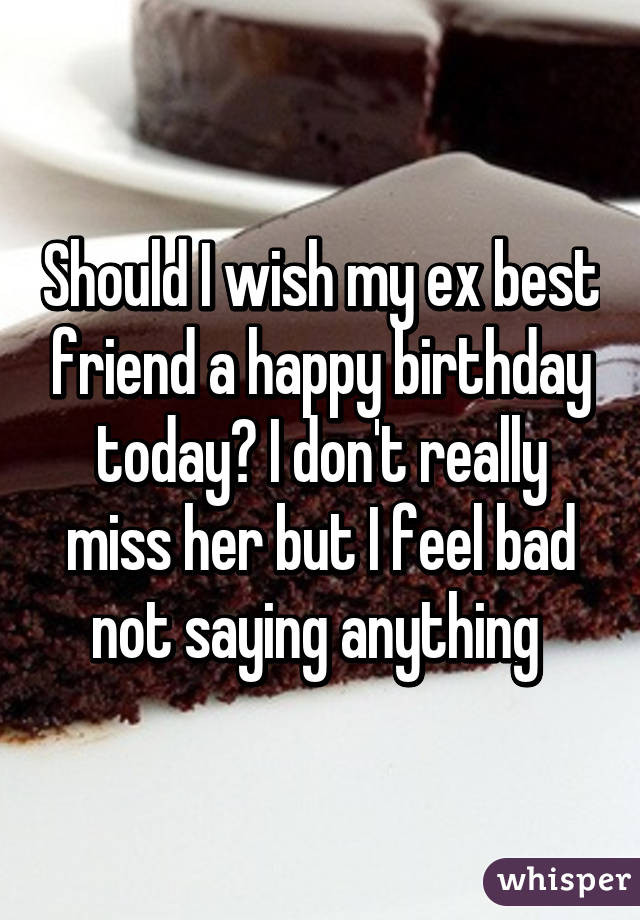 Best ideas about Should I Wish My Ex Happy Birthday . Save or Pin Should I wish my ex best friend a happy birthday today I Now.