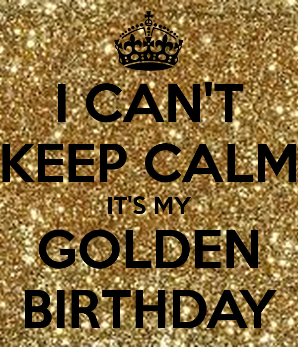Best ideas about Golden Birthday Quotes . Save or Pin I CAN T KEEP CALM IT S MY GOLDEN BIRTHDAY Poster Now.