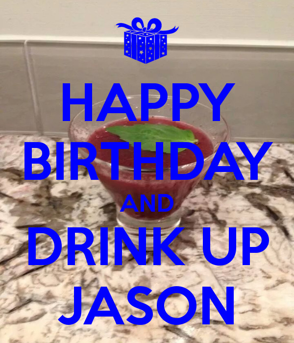 Best ideas about Happy Birthday Jason Funny . Save or Pin HAPPY BIRTHDAY AND DRINK UP JASON Poster Now.