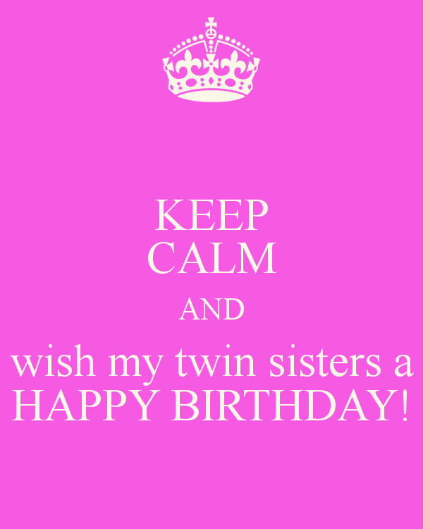 Best ideas about Birthday Wishes For Twin Sisters . Save or Pin KEEP CALM AND wish my twin sisters a HAPPY BIRTHDAY Now.