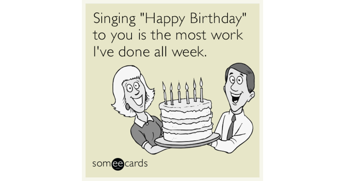 "Best ideas about Happy Birthday Ecard Funny . Save or Pin Singing ""Happy Birthday"" to you is the most work I ve done Now."
