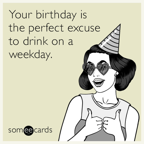 Best ideas about Happy Birthday Ecard Funny . Save or Pin Your birthday is the perfect excuse to drink on a weekday Now.