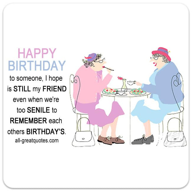 Best ideas about Happy Birthday Funny Friend . Save or Pin When we re too senile to remember Now.