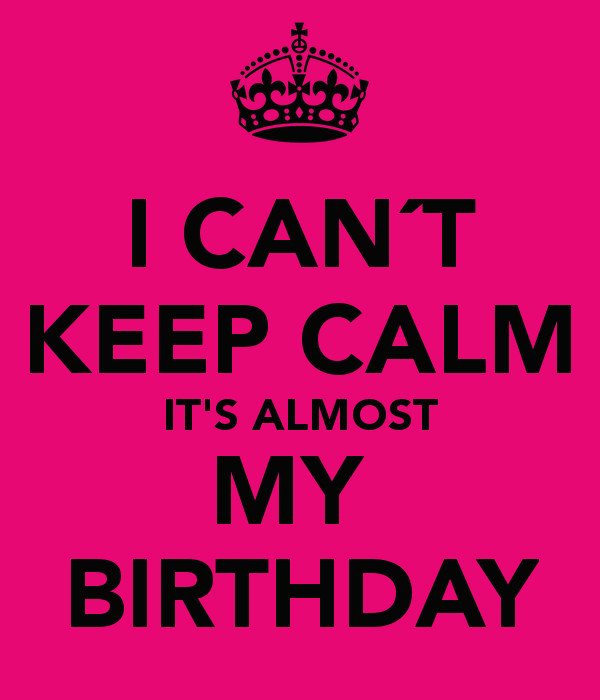 Best ideas about It's My Birthday Month Quotes . Save or Pin I CAN´T KEEP CALM IT S ALMOST MY BIRTHDAY Poster Now.