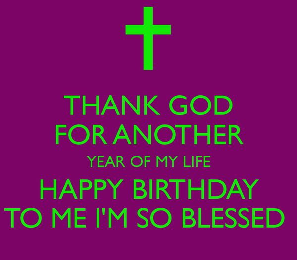 Best ideas about My Birthday Quotes . Save or Pin THANK GOD FOR ANOTHER YEAR OF MY LIFE HAPPY BIRTHDAY TO Now.