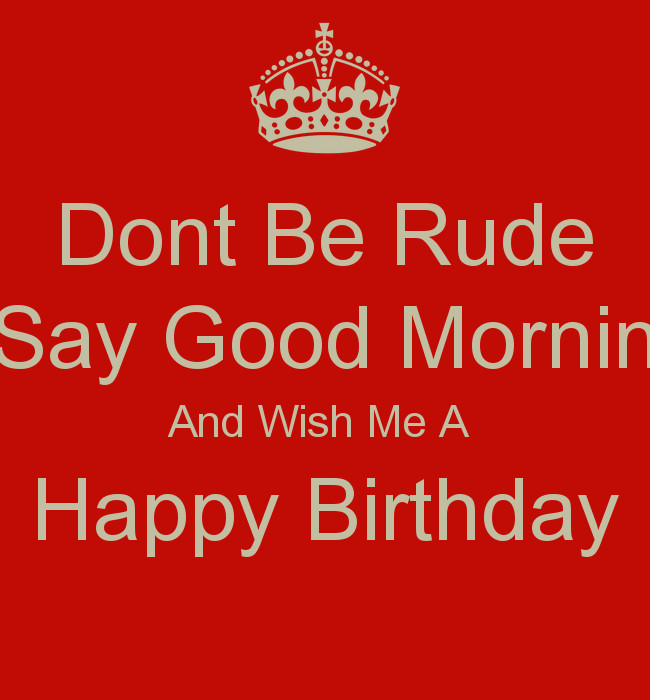 Best ideas about Rude Birthday Wishes . Save or Pin Dont Be Rude Say Good Mornin And Wish Me A Happy Birthday Now.